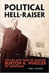 """Political Hell-Raiser: The Life and Times of Senator Burton K. Wheeler of Montana"""