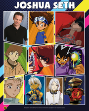 "Joshua Seth has been the voice of some of the most popular anime characters of all time, including Tai in the ""Digimon"" TV series, Tetsuo in the 1988 anime-movie classic ""Akira,"" Shobu on Cartoon Network's ""Dual Masters,"" Hige in the TV series ""Wolf's Rain,"" Cyborg 009 in the TV series ""Cyborg Soldier 009,"" Young Knives in the TV series ""Trigun""and Elk in the TV series ""Arc the Lad."""
