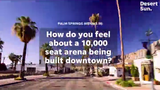 The Agua Caliente Band of Cahuilla Indians plans to build a 10,000 seat arena in downtown Palm Springs. Here is what residents have to say.