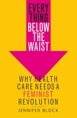 """""""Everything Below the Waist: Why Health Care Needs A Feminist Revolution,"""" by Jennifer Block."""