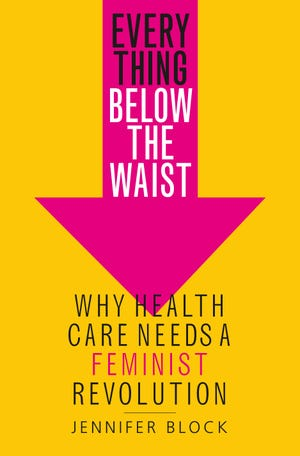 """Everything Below the Waist: Why Health Care Needs A Feminist Revolution,"" by Jennifer Block."