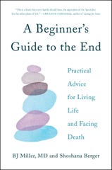 """A Beginner's Guide to the End"" by BJ Miller, MD and Shoshana Berger."