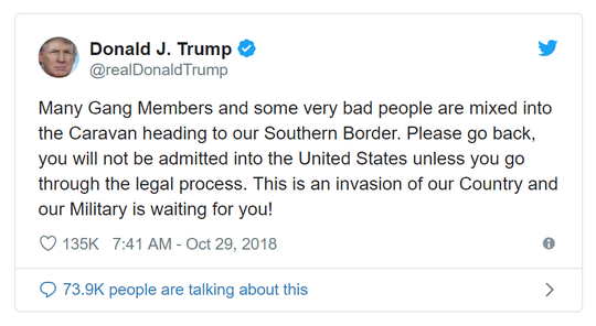 "In October 2018, President Donald Trump tweeted:  ""Many Gang Members and some very bad people mixed into the Caravan heading to our Southern Border."" He called this an invasion of our country and added ""... our Military is waiting for you!"""