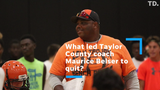 Taylor County head coach Maurice Belser quit Sunday after a heated meeting with his players.