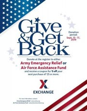 Give to military members in need, get back a coupon from the Army & Air Force Exchange Service. The Exchange is hosting another Give and Get Back donation period Sept. 13 to 17 to benefit Army Emergency Relief and the Air Force Assistance Fund. For every $5 donated at the Exchange, shoppers will receive a coupon for $5 off a $25 purchase.