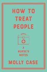 """""""How to Treat People: A Nurse's Notes"""" by Molly Case."""
