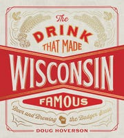 The Drink That Made Wisconsin Famous: Beer and Brewing in the Badger State.By Doug Hoverson.