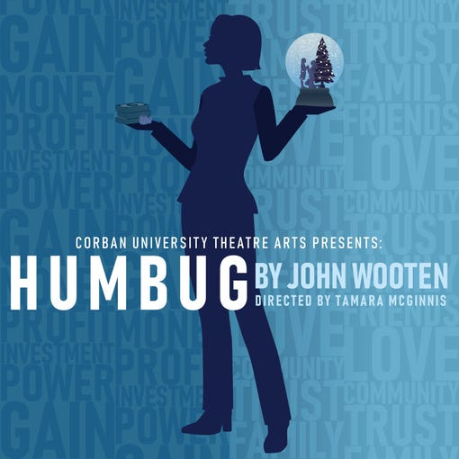 "Corban University's fall theater production is ""Humbug,"" a modern revisiting of the classic and beloved Christmas story by Charles Dickens, ""A Christmas Carol,"" directed by Tamara McGinnis, 10:30 a.m. Nov. 14, 7:30 p.m. Nov. 15-16 and 22-23, 3 p.m. Nov. 24, Psalm Performing Arts Center, Corban University. $13 for adults, $11 for students w/ID, Corban staff and people ages 62 and older and $8 for ages 10 and younger. https://bit.ly/2Cpy1Dq."