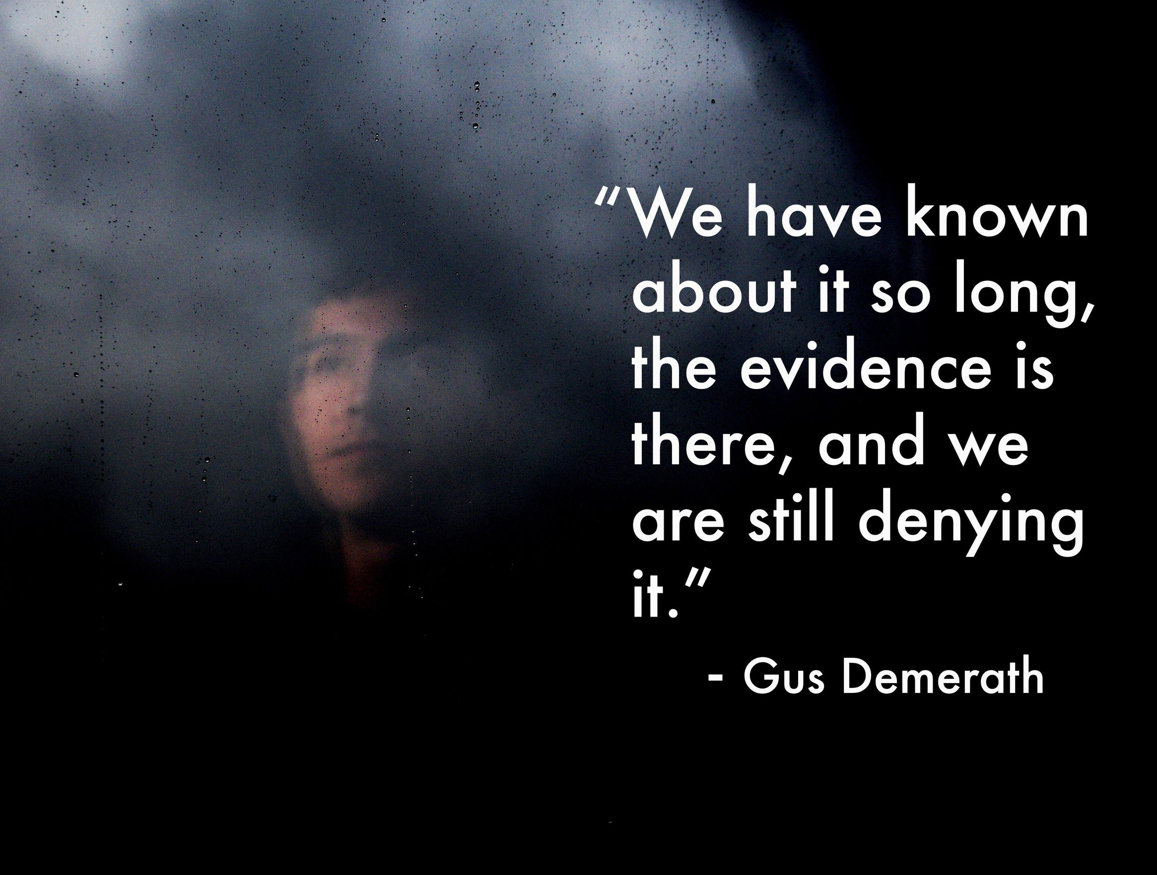 """We have known about it so long, the evidence is there, and we are still denying it."" - Gus Demerath"