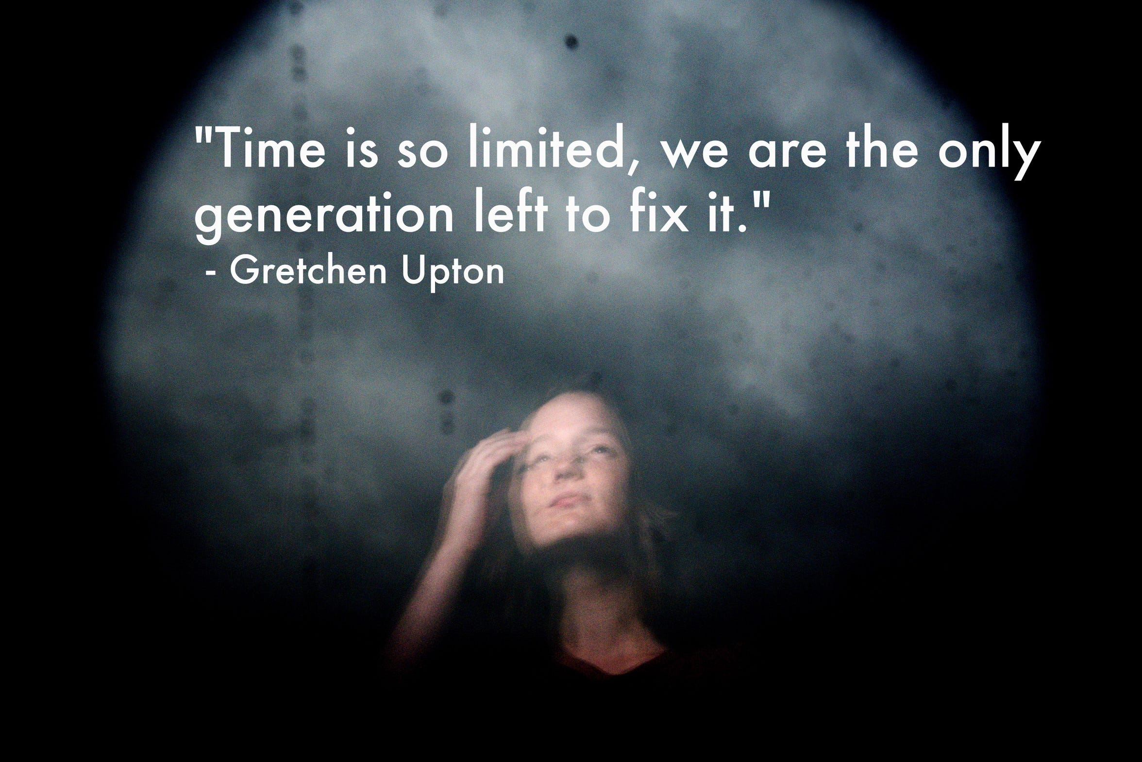 """Time is so limited, we are the only generation left to fix it."" -Gretchen Upton"