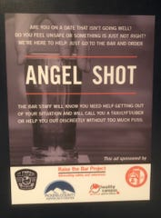 The Angel Shot posters are displayed in all women's restrooms in downtown Clemson bars and restaurants. If a customer feels unsafe, they can order an Angel Shot and the bar's staff will get them home safely.