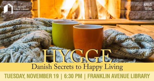 Learn about hygge, the Danish secret to a happy life at 6:30 p.m. Tuesday, Nov. 19, at the Franklin Avenue Library.