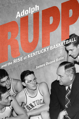 """""""Adolph Rupp and the Rise of Kentucky Basketball"""" by James Duane Bolin"""