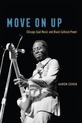 Move On Up: Chicago Soul Music and Black Cultural Power. By Aaron Cohen.