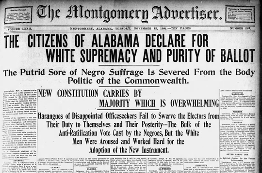 The front page of the Montgomery Advertiser on Nov. 12, 1901, celebrating the passage of the Alabama Constitution. The document was framed to take the vote from blacks and poor whites. Historians say the constitution was passed fraudulently.