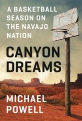 "Author Michael Powell's ""Canyon Dreams: A Basketball Season on the Navajo Nation"" chronicles a season with the Chinle, Ariz., High School boys basketball team."