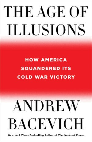 """""""The Age of Illusions: How America Squandered Its Cold War Victory,"""" by Andrew Bacevich."""