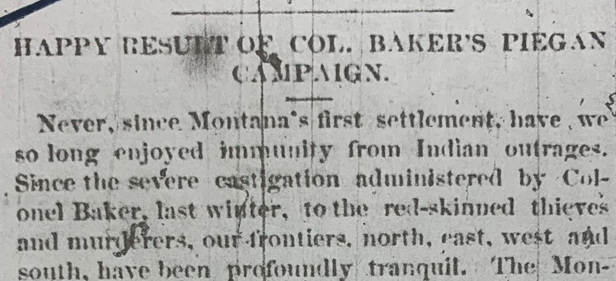 "Nearly six months after the massacre, the Montana Pick and Plow, a Bozeman newspaper, ran a story titled, ""Happy result of Col. Baker's Piegan Campaign."""
