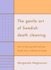 "A charming but common-sense book, ""The Gentle Art of Swedish Death Cleaning,"" invites downsizers to joyfully put their home in order while they can."