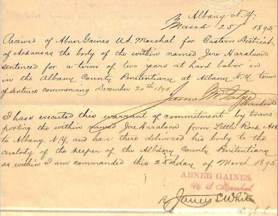 This paper records Jeremiah Haralson's incarceration at Albany County Penitentiary on March 25, 1895. It is signed by James McIntyre, the warden of the penitentiary, and James White, a deputy U.S. Marshal who transported Haralson from Little Rock, Ark. following his conviction on pension fraud. This note is the last evidence of Jeremiah Haralson alive.