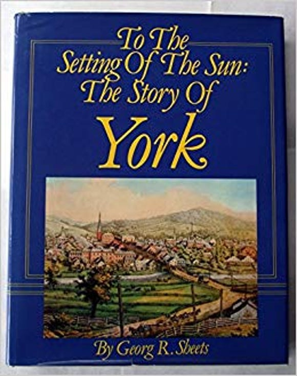 """Georg R. Sheets' """"To the Setting of the Sun,"""" was the first general history of York County published since George Prowell's """"History of York County, Pa."""" in 1907. It was revised in 2002. Among his other popular works: """"Made in York"""" (1991) and """"Facts and Folklore of York County, Pennsylvania."""" (1993, revised 2006)."""