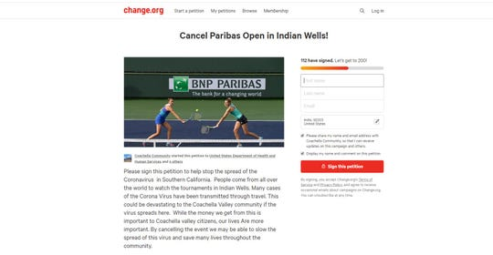 A petition calling for the cancellation of the 2020 BNP Paribas Open, which was to begin on Monday, March 9, 2020, in Indian Wells was posted on change.org Saturday night. The petitioners believe canceling the event will slow the spread of the coronavirus. Organizers canceled the event on March 8.