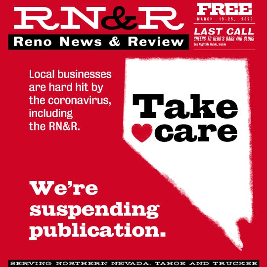 Reno News & Review is suspending publication indefinitely and will produce its last planned paper on March 19, 2020.