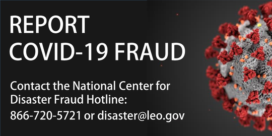 Report suspected COVID-19 fraud and scams by calling 866-720-5721 or emailing disaster@leo.gov.