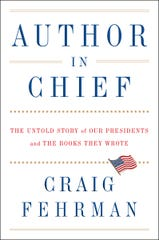 """""""Author In Chief: The Untold Story of Our Presidents and the Books They Wrote"""" by Craig Fehrman."""