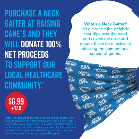 """Starting May 7, Raising Cane's will be selling """"neck-gaiters"""" for $6.99, plus tax, and 100 percent of the net proceeds will go to support frontline workers at United Regional Healthcare System. A neck-gaiters is a looped fabric that goes over the head and covers the nose, mouth and neck."""
