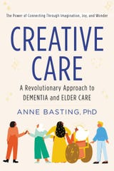 Creative Care: A Revolutionary Approach to Dementia and Elder Care. By Anne Basting.