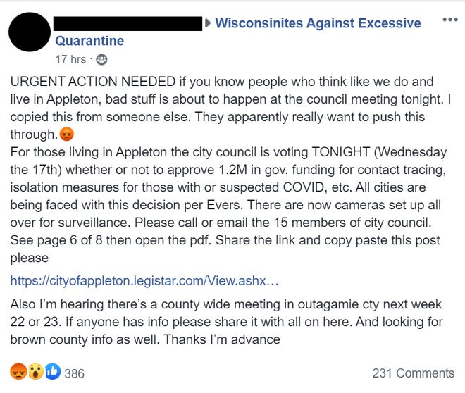 "Wisconsinites Against Excessive Quarantine is among the groups that drummed up opposition  to Appleton's plans to ask for state reimbursement for contacting tracing, falsely telling followers that the city planned to install surveillance cameras. ""Somebody is doing some fear mongering,"" says Appleton City Council member Katie Van Zeeland. The name and photo of the person sending the Facebook post was covered by Wisconsin Watch to obscure the person's  identity."