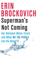 """""""Superman's Not Coming: Our National Water Crisis and What We the People Can Do About It,"""" by Erin Brockovich."""