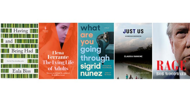 "This combination of cover images shows, from left, ""Having and Being Had"" by Eula Biss; ""The Lying Life of Adults"" by Elena Ferrante; ""What Are You Going Through,"" a novel by Sigrid Nunez; ""Just Us: An American Conversation"" by Claudia Rankine; and ""Rage"" by Bob Woodward. [Riverhead, from left, Europa Editions, Riverhead, Graywolf Press and Simon & Schuster via AP]"