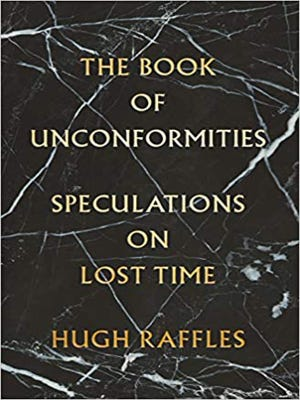 """The Book of Unconformities: Speculations on Lost Time (Pantheon, 374 pages, $30) by Hugh Raffles"