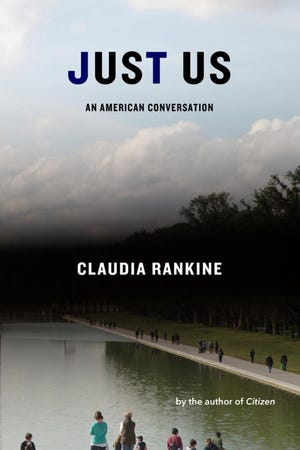 """Just Us: An American Conversation"" (Graywolf Press, 352 pages, $30) by Claudia Rankine"
