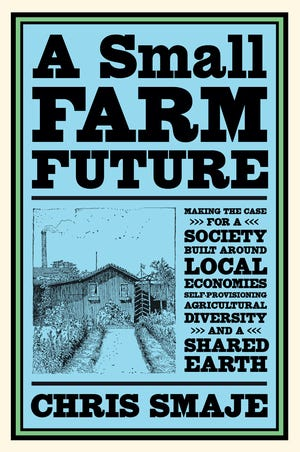 """A Small Farm Future: Making the Case for a Society Built Around Local Economies, Self-Provisioning, Agricultural Diversity and a Shared Earth"" by Chris Smaje."