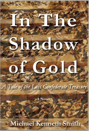 """In the Shadow of Gold: A Tale of the Lost Confederate Treasure"" by Michael Kenneth Smith"
