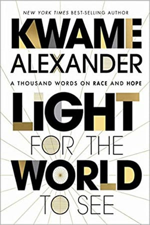 """Light for the World to See: A Thousand Words on Race and Hope"" (Houghton Mifflin Harcourt, 96 pages, $14.99) by Kwame Alexander"