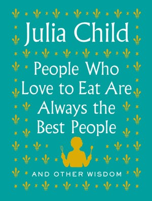 """""""Julia Child: People Who Love to Eat Are Always the Best People: And Other Wisdom"""""""