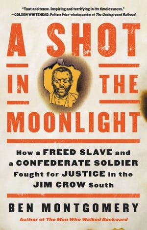 """A Shot in the Moonlight: How a Freed Slave and a Confederate Soldier Fought for Justice in the Jim Crow South"" by Ben Montgomery"