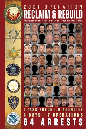 A Riverside County Anti-Human Trafficking Task Force made up of multiple law enforcement agencies arrested 64 people during a nearly week-long operation that targeted online prostitution and those whose demand for these unlawful activities fuels an illicit underground economy, both locally as well as across the California. Riverside County's role in this operation, dubbed Operation Reclaim & Rebuild, ran for four consecutive days before concluding on January 28, 2021.