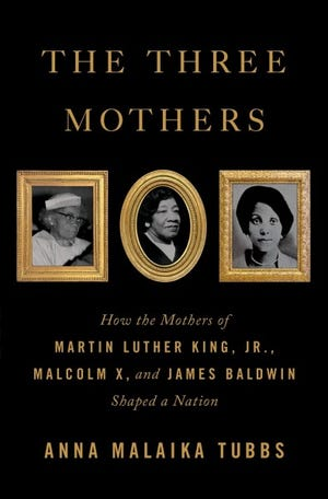 The Three Mothers: How the Mothers of Martin Luther King, Jr., Malcolm X. and James Baldwin Shaped a Nation by Anna Malaika Tubbs