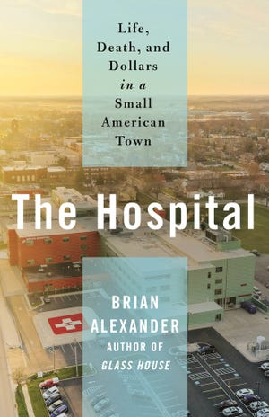 """""""The Hospital: Life, Death, and Dollars in a Small American Town,"""" by Brian Alexander."""