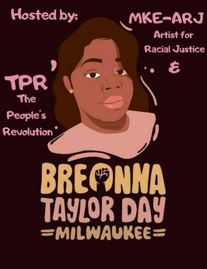 Milwaukee Artists for Racial Justice and The Peoples Revolution are hosting a Breonna Taylor Day event Saturday evening at The Space MKE, 2018 S. 1st St., Milwaukee
