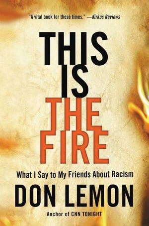 """""""This Is the Fire: What I Say to My Friends About Racism,"""" by Don Lemon."""