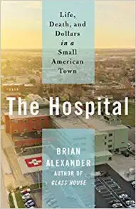 """""""TheHospital: Life, Death, and Dollars in a Small American Town"""" (St. Martin's, 320 pages, $28.99) by Brian Alexander"""