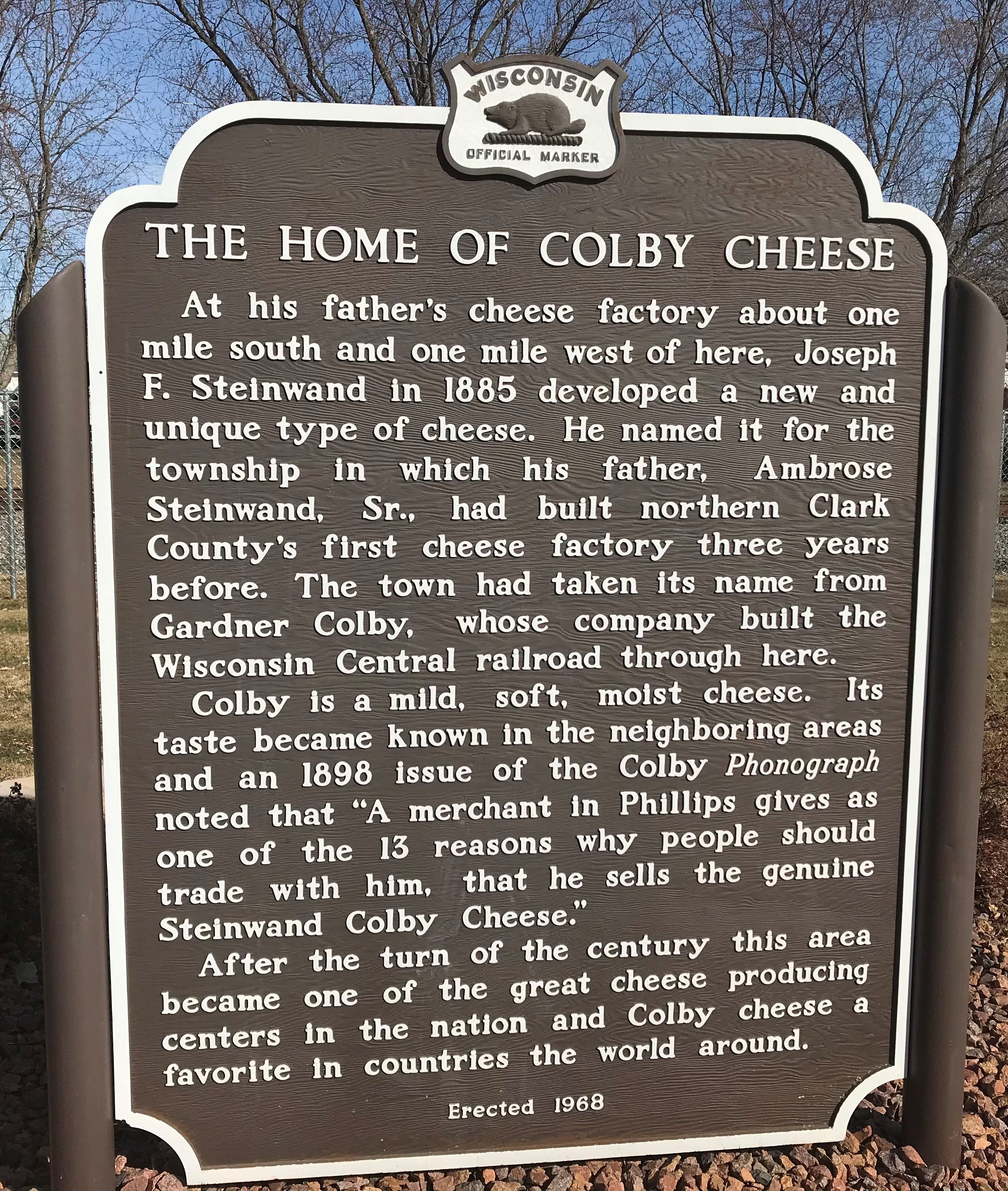 Joseph F. Steinwald first developed Colby cheese  in 1885 at his father's cheese factory located just south and west of Colby.