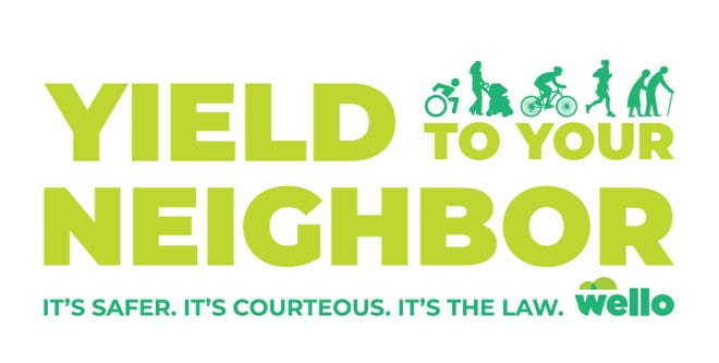 Wello's Yield to Your Neighbor campaign is an effort to promote the top action we can all take to improve safety and reduce crashes throughout our community.