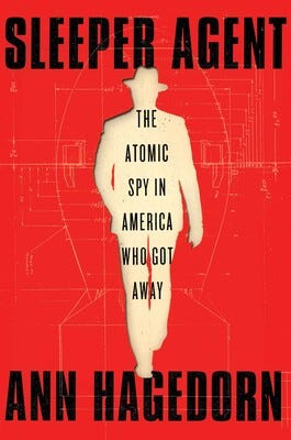 """""""Sleeper Agent: The Atomic Spy in America Who Got Away"""" (Simon & Schuster, 260 pages, $28, published July 20, 2021) by Ann Hagedorn"""